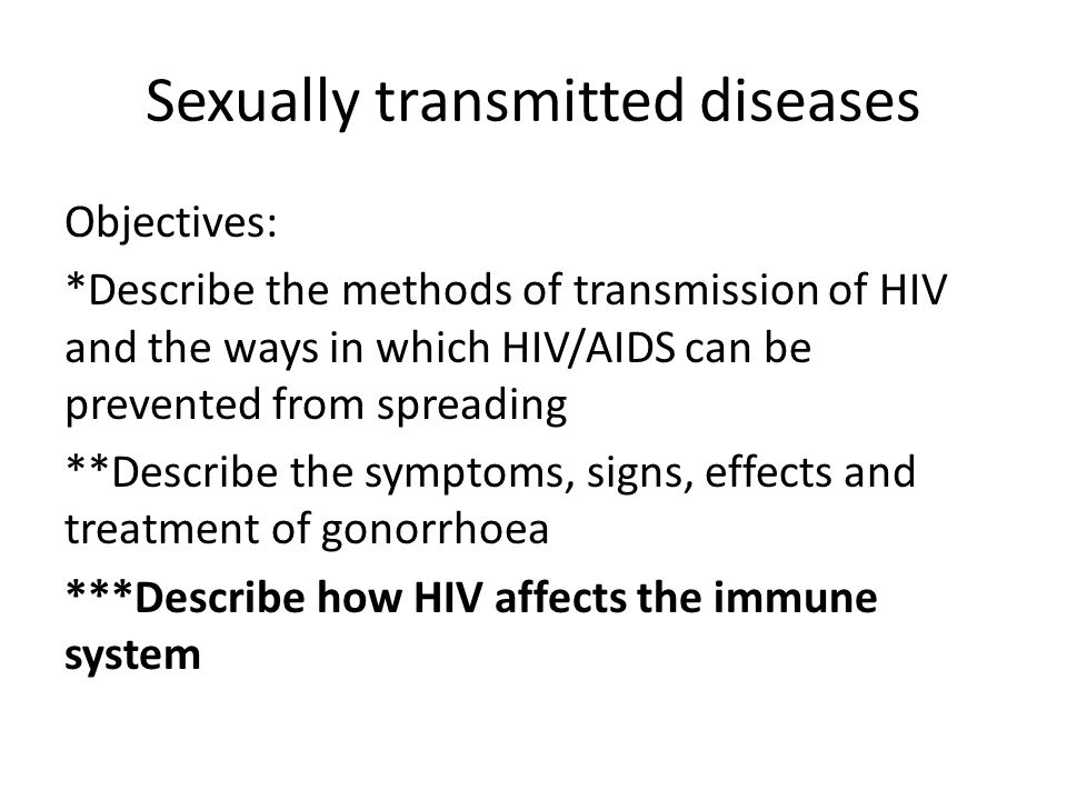 Sexually transmitted diseases Objectives: *Describe the methods of transmission of HIV and the ways in which HIV/AIDS can be prevented from spreading