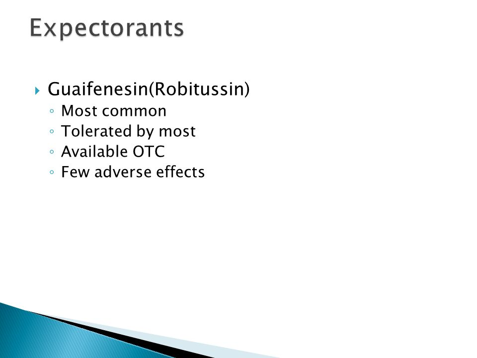  Guaifenesin(Robitussin) ◦ Most common ◦ Tolerated by most ◦ Available OTC ◦ Few adverse effects