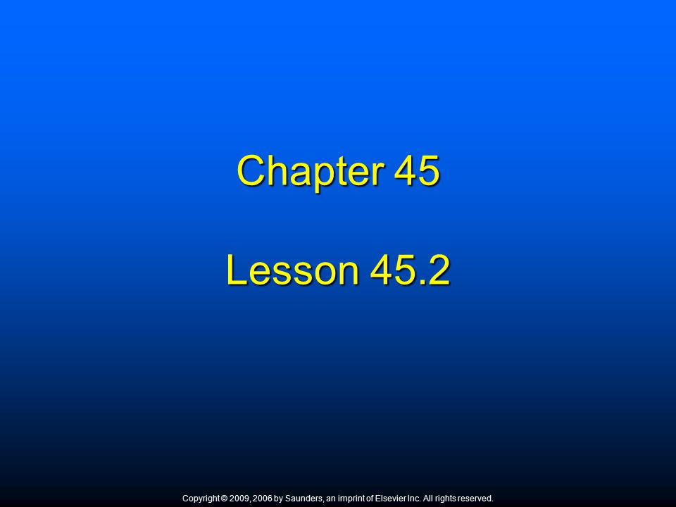Chapter 45 Lesson 45.2 Copyright © 2009, 2006 by Saunders, an imprint of Elsevier Inc. All rights reserved.