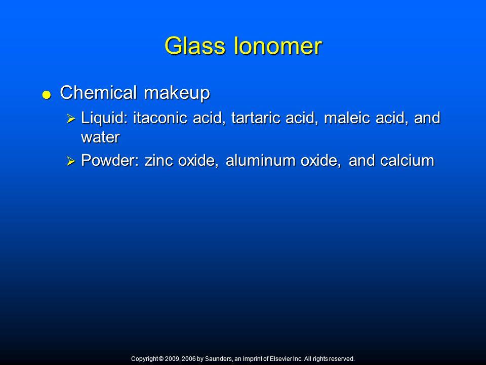 Glass Ionomer  Chemical makeup  Liquid: itaconic acid, tartaric acid, maleic acid, and water  Powder: zinc oxide, aluminum oxide, and calcium Copyr