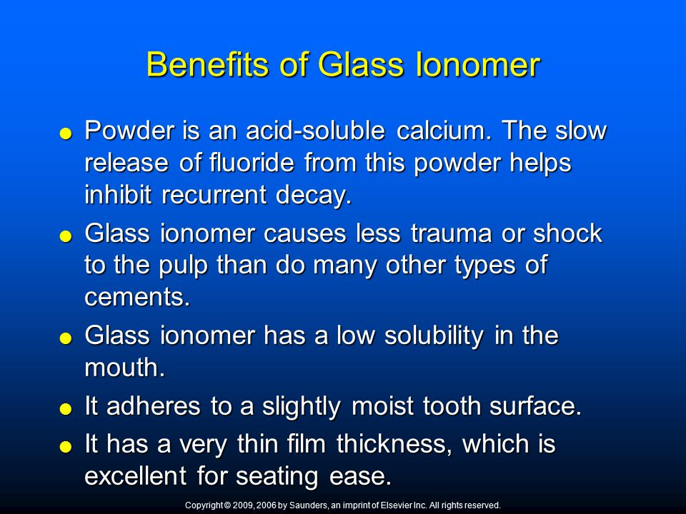 Benefits of Glass Ionomer  Powder is an acid ‑ soluble calcium. The slow release of fluoride from this powder helps inhibit recurrent decay.  Glass