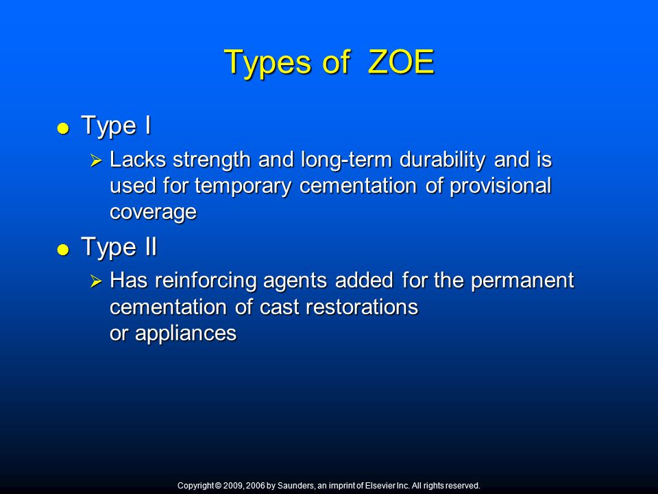Types of ZOE  Type I  Lacks strength and long ‑ term durability and is used for temporary cementation of provisional coverage  Type II  Has reinfo