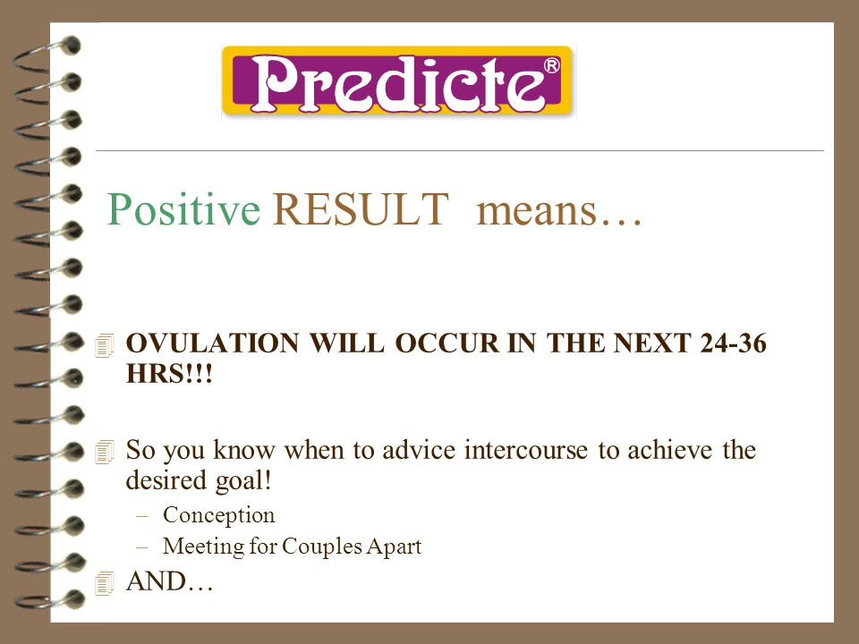 Positive RESULT means… 4O4OVULATION WILL OCCUR IN THE NEXT 24-36 HRS!!! 4S4So you know when to advice intercourse to achieve the desired goal! –C–Conc