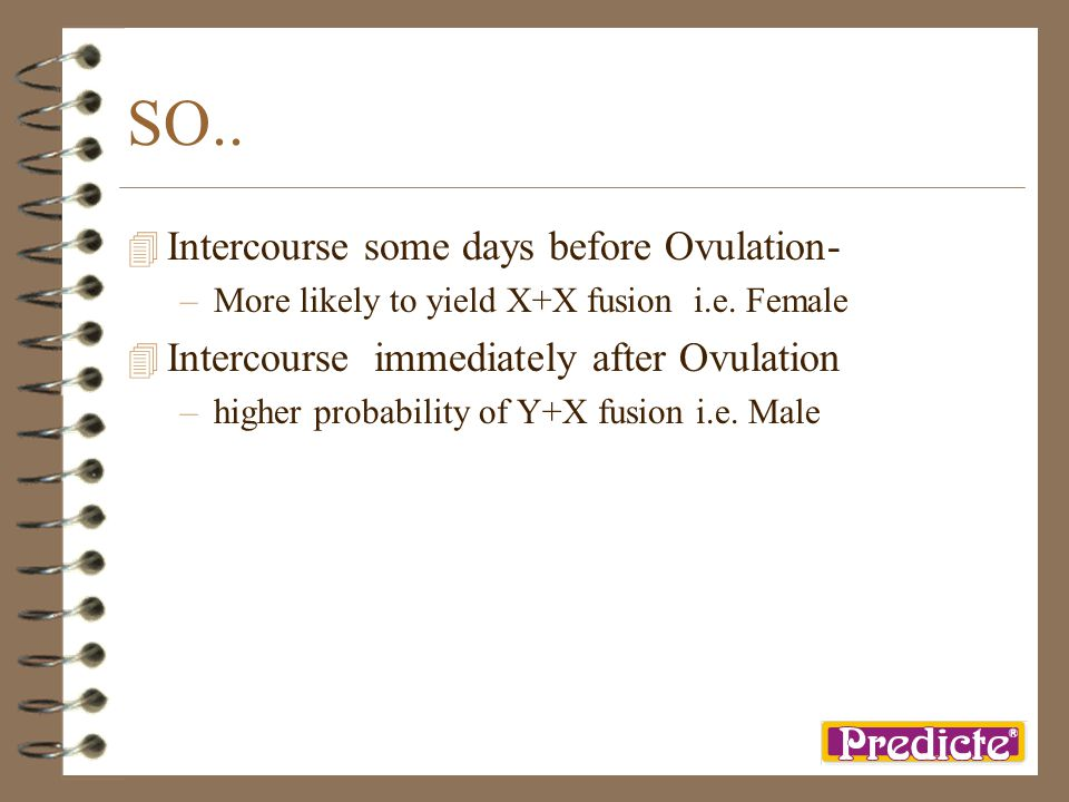 SO.. 4 Intercourse some days before Ovulation- –More likely to yield X+X fusion i.e. Female 4 Intercourse immediately after Ovulation –higher probabil