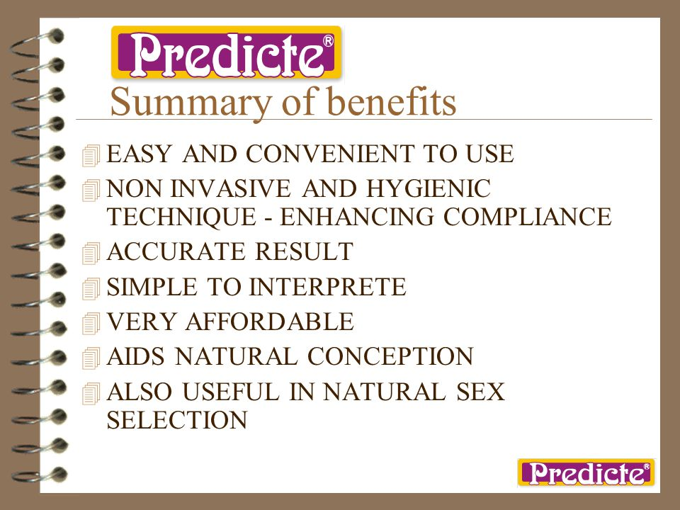Summary of benefits 4 EASY AND CONVENIENT TO USE 4 NON INVASIVE AND HYGIENIC TECHNIQUE - ENHANCING COMPLIANCE 4 ACCURATE RESULT 4 SIMPLE TO INTERPRETE 4 VERY AFFORDABLE 4 AIDS NATURAL CONCEPTION 4 ALSO USEFUL IN NATURAL SEX SELECTION