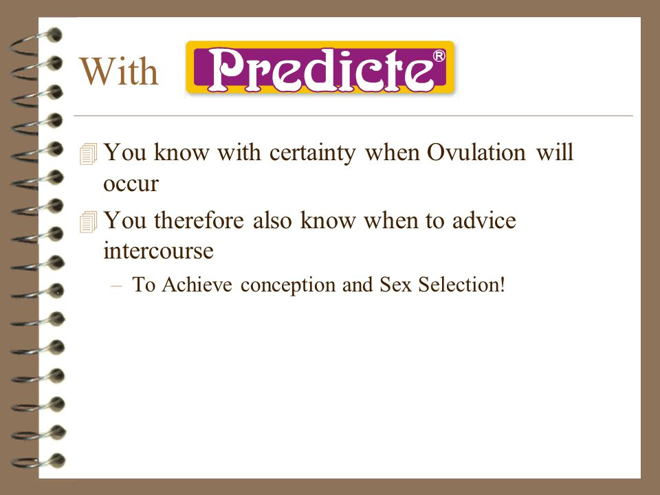 With 4 You know with certainty when Ovulation will occur 4 You therefore also know when to advice intercourse –To Achieve conception and Sex Selection!
