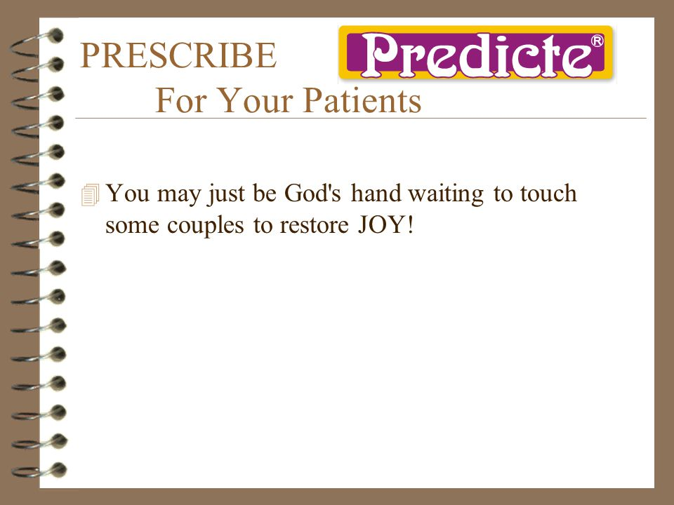 PRESCRIBE For Your Patients 4 You may just be God s hand waiting to touch some couples to restore JOY!