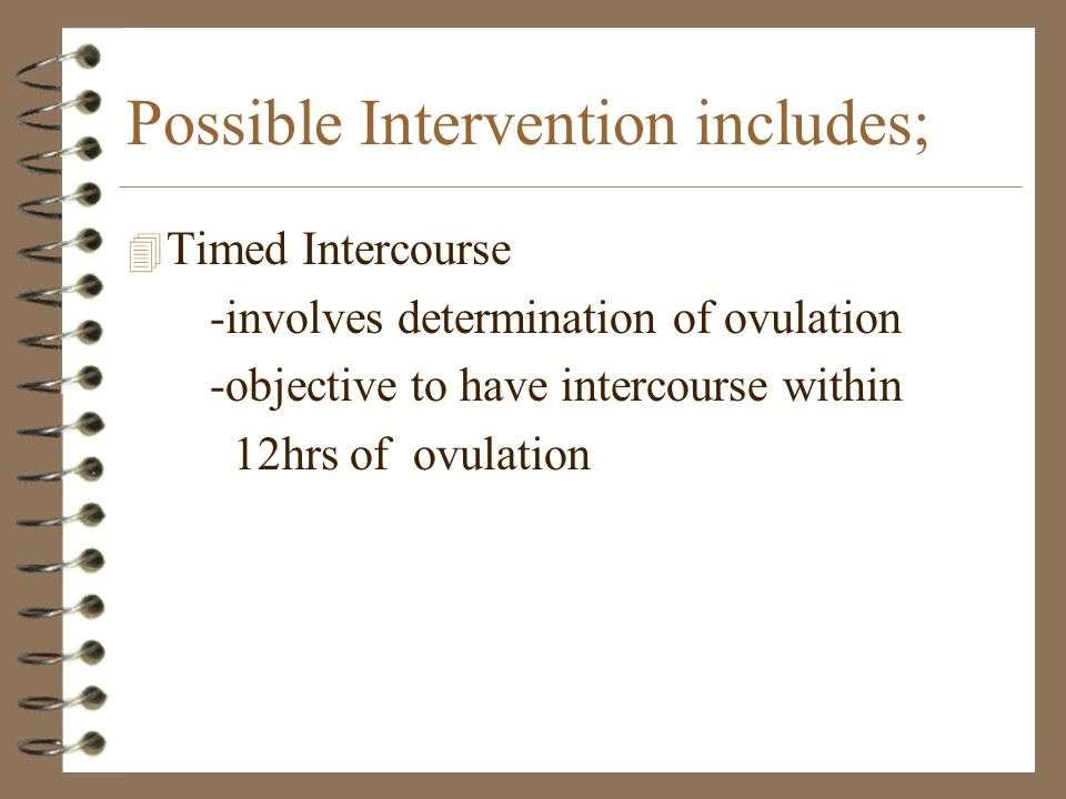 Possible Intervention includes; 4 Timed Intercourse -involves determination of ovulation -objective to have intercourse within 12hrs of ovulation