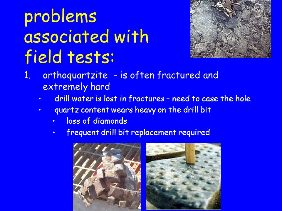 problems associated with field tests: 1.orthoquartzite - is often fractured and extremely hard drill water is lost in fractures – need to case the hol