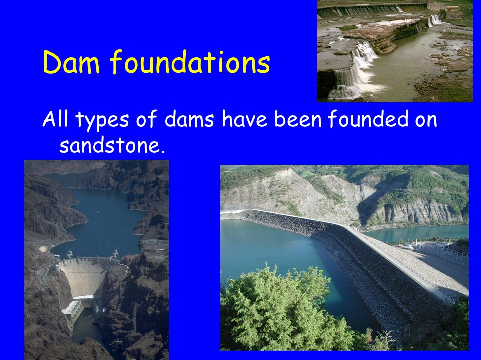 Dam foundations All types of dams have been founded on sandstone.