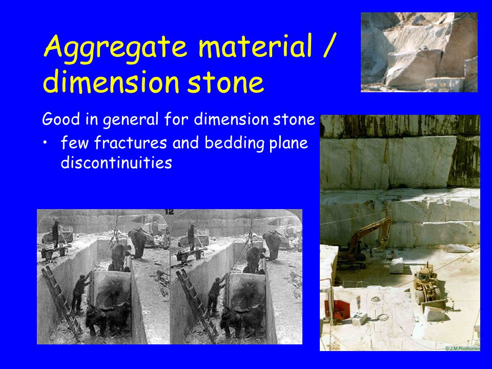 Aggregate material / dimension stone Good in general for dimension stone few fractures and bedding plane discontinuities
