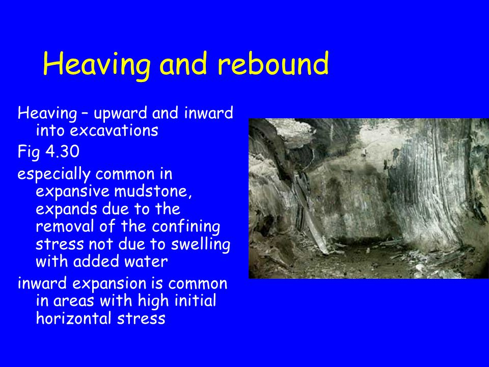 Heaving and rebound Heaving – upward and inward into excavations Fig 4.30 especially common in expansive mudstone, expands due to the removal of the c