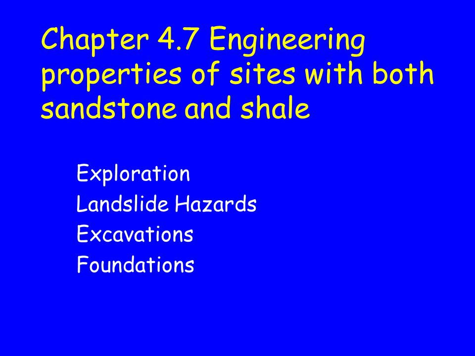 Chapter 4.7 Engineering properties of sites with both sandstone and shale Exploration Landslide Hazards Excavations Foundations