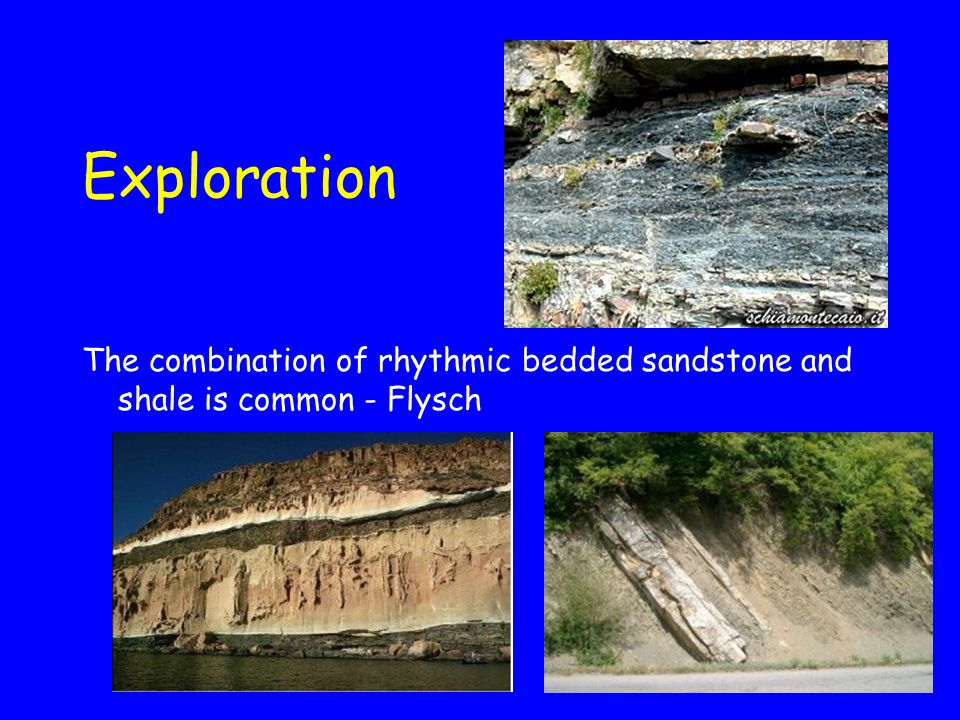 Exploration The combination of rhythmic bedded sandstone and shale is common - Flysch