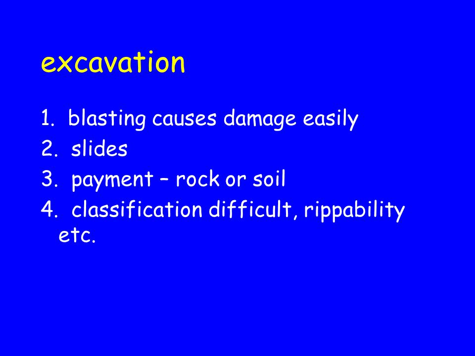 excavation 1. blasting causes damage easily 2. slides 3. payment – rock or soil 4. classification difficult, rippability etc.