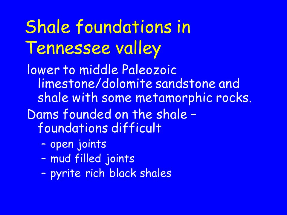 Shale foundations in Tennessee valley lower to middle Paleozoic limestone/dolomite sandstone and shale with some metamorphic rocks. Dams founded on th