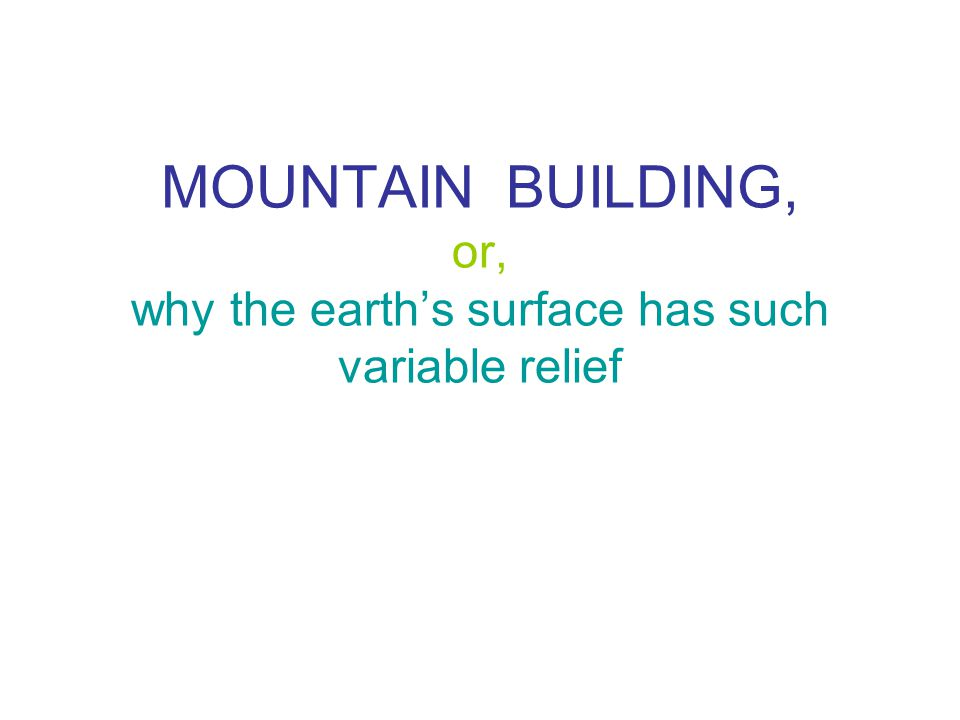 MOUNTAIN BUILDING, or, why the earth's surface has such variable relief
