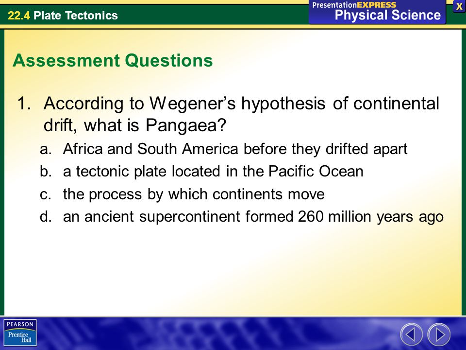 22.4 Plate Tectonics Assessment Questions 1.According to Wegener's hypothesis of continental drift, what is Pangaea? a.Africa and South America before