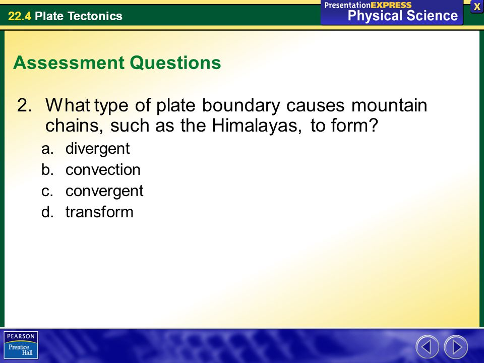 22.4 Plate Tectonics Assessment Questions 2.What type of plate boundary causes mountain chains, such as the Himalayas, to form? a.divergent b.convecti