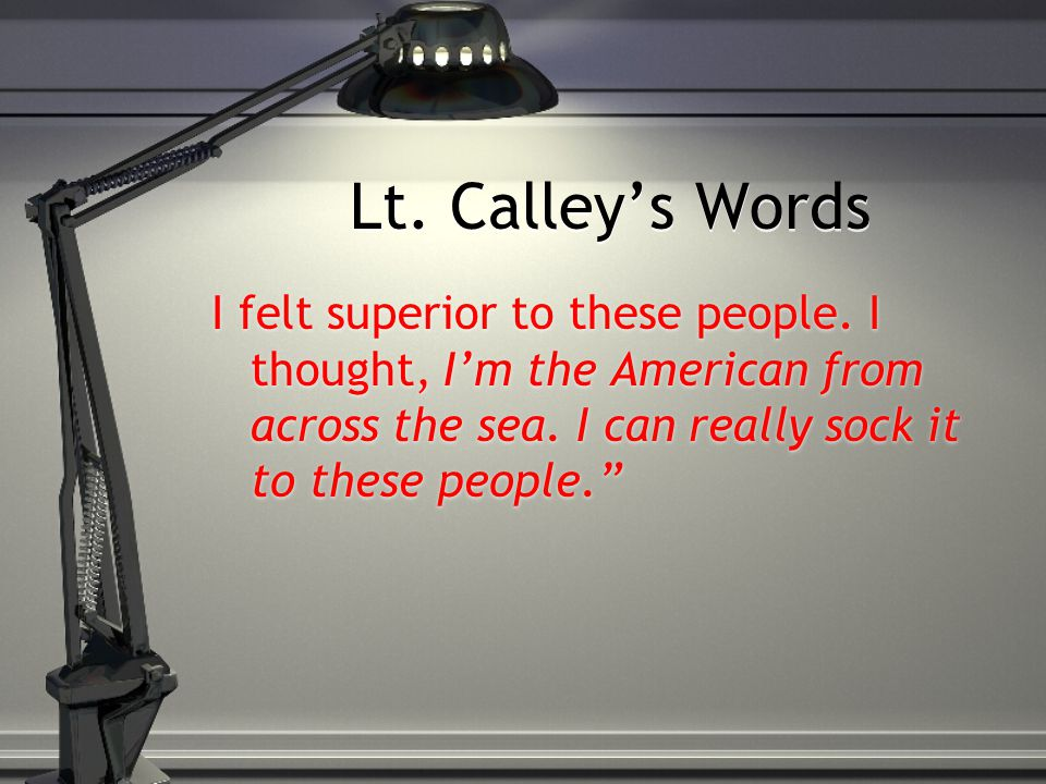 Lt. Calley's Words I felt superior to these people. I thought, I'm the American from across the sea. I can really sock it to these people.""