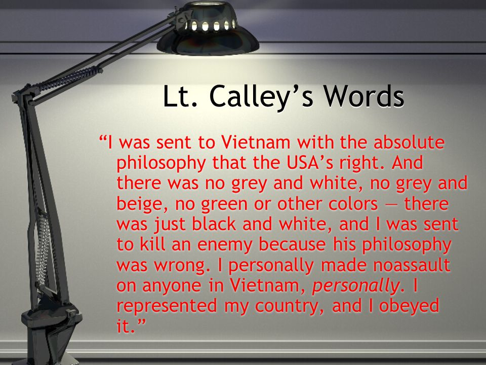 "Lt. Calley's Words ""I was sent to Vietnam with the absolute philosophy that the USA's right. And there was no grey and white, no grey and beige, no gr"