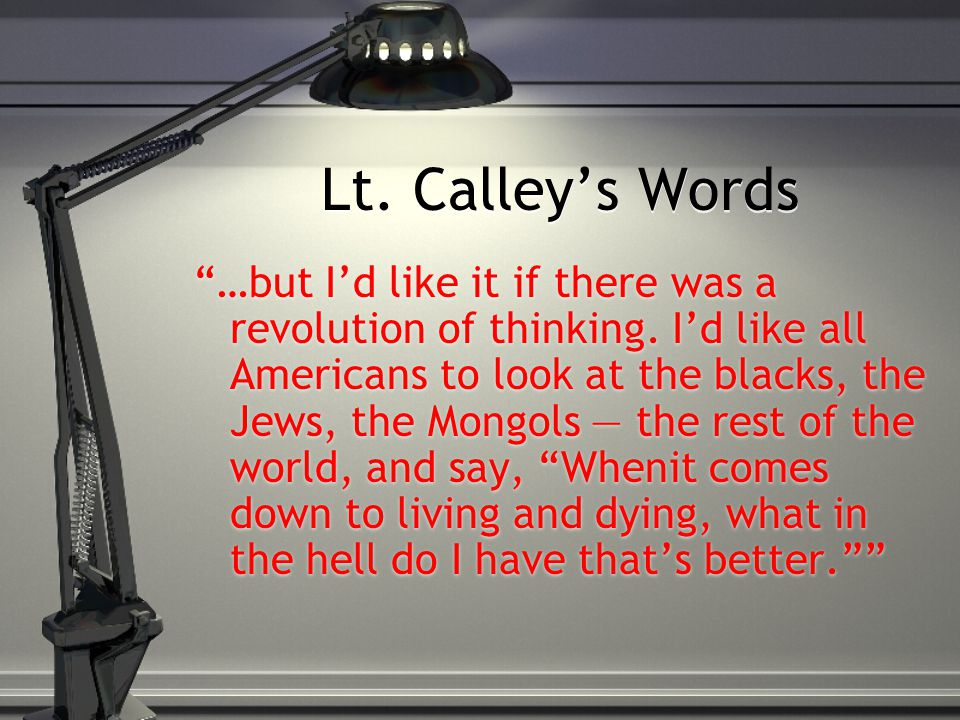 "Lt. Calley's Words ""…but I'd like it if there was a revolution of thinking. I'd like all Americans to look at the blacks, the Jews, the Mongols — the"