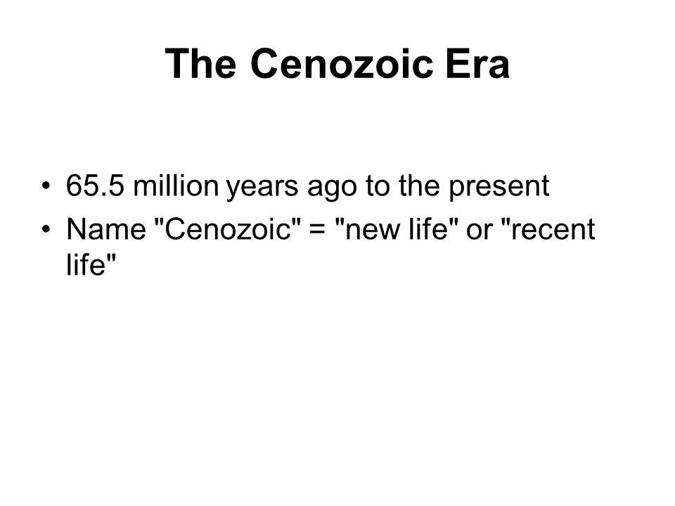 The Cenozoic Era 65.5 million years ago to the present Name Cenozoic = new life or recent life