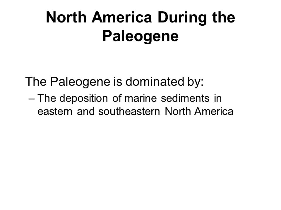 North America During the Paleogene The Paleogene is dominated by: –The deposition of marine sediments in eastern and southeastern North America