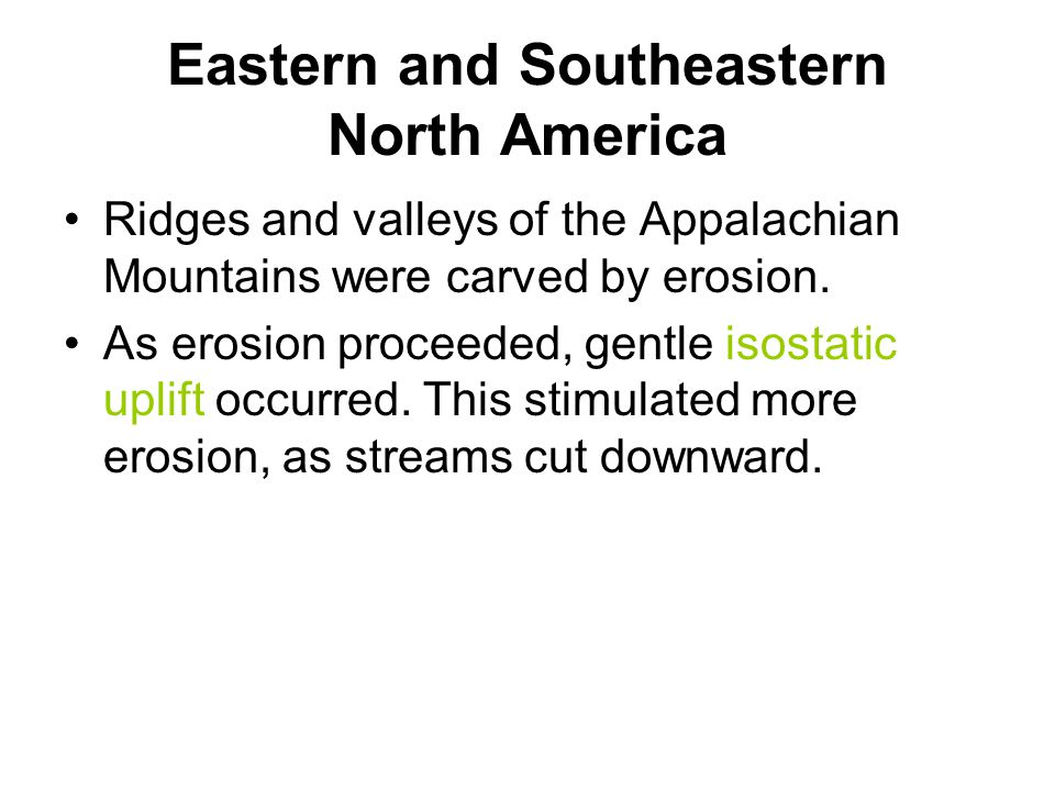 Eastern and Southeastern North America Ridges and valleys of the Appalachian Mountains were carved by erosion. As erosion proceeded, gentle isostatic