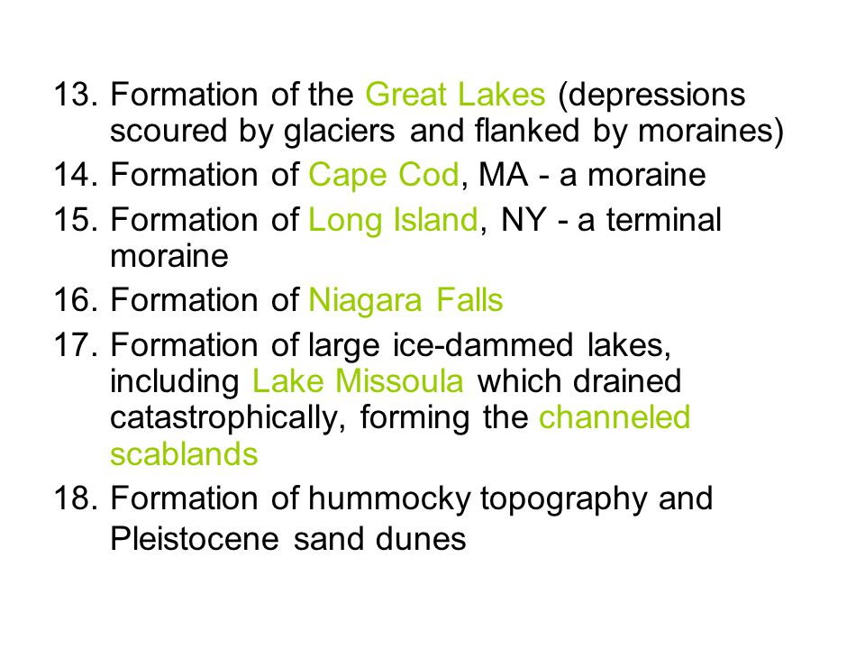 13.Formation of the Great Lakes (depressions scoured by glaciers and flanked by moraines) 14.Formation of Cape Cod, MA - a moraine 15.Formation of Lon