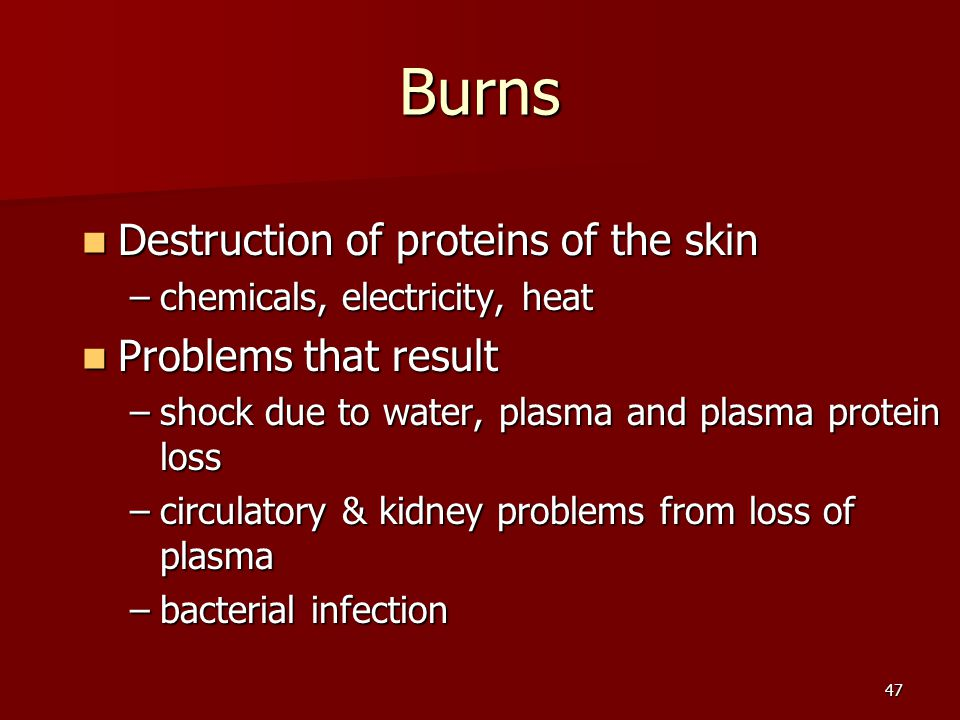 47 Burns Destruction of proteins of the skin Destruction of proteins of the skin –chemicals, electricity, heat Problems that result Problems that resu