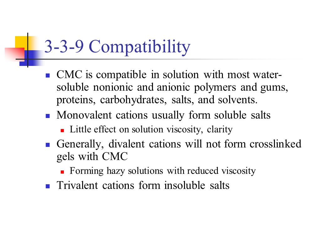 3-3-9 Compatibility CMC is compatible in solution with most water- soluble nonionic and anionic polymers and gums, proteins, carbohydrates, salts, and