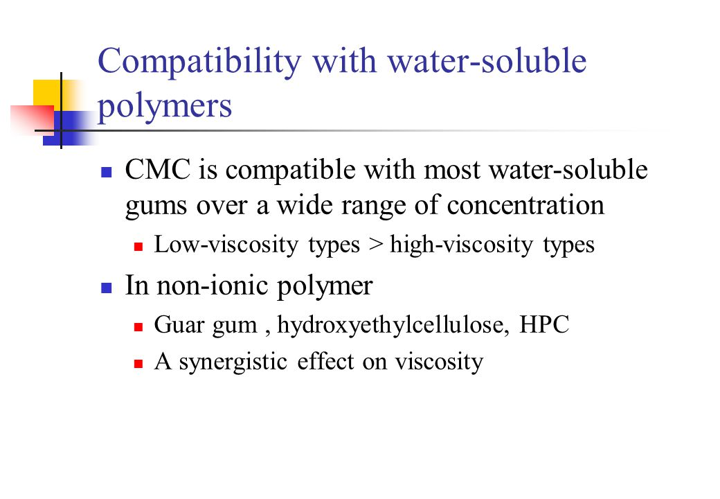 Compatibility with water-soluble polymers CMC is compatible with most water-soluble gums over a wide range of concentration Low-viscosity types > high