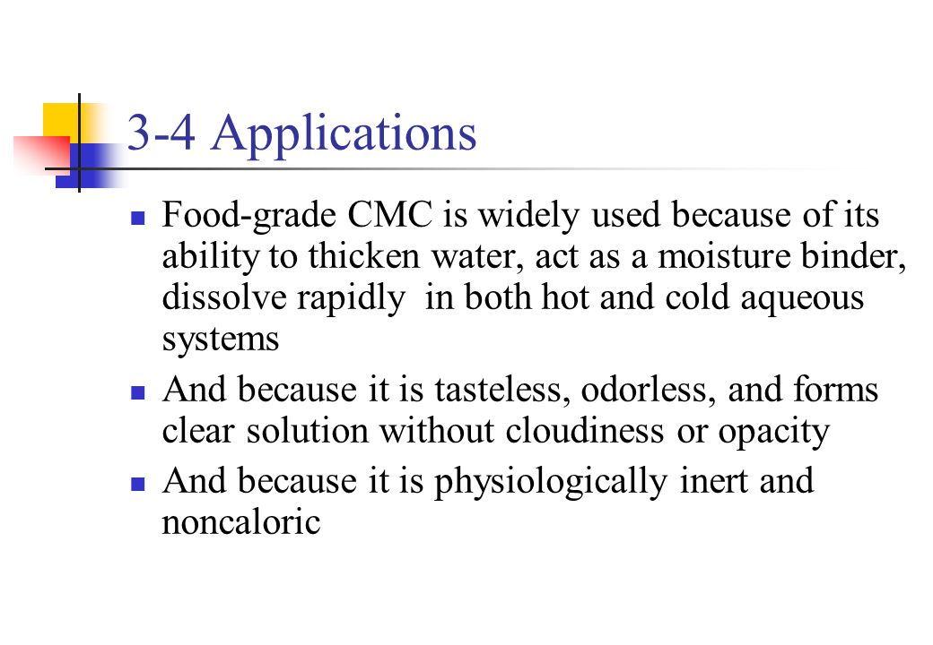 3-4 Applications Food-grade CMC is widely used because of its ability to thicken water, act as a moisture binder, dissolve rapidly in both hot and col
