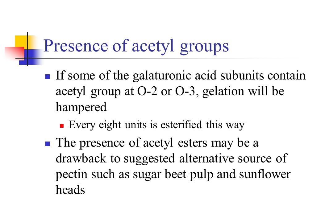 Presence of acetyl groups If some of the galaturonic acid subunits contain acetyl group at O-2 or O-3, gelation will be hampered Every eight units is