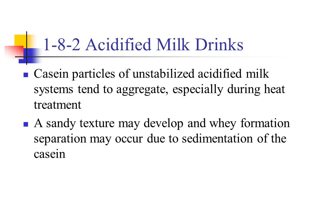 1-8-2 Acidified Milk Drinks Casein particles of unstabilized acidified milk systems tend to aggregate, especially during heat treatment A sandy textur