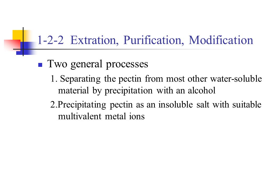 1-2-2 Extration, Purification, Modification Two general processes 1. Separating the pectin from most other water-soluble material by precipitation wit