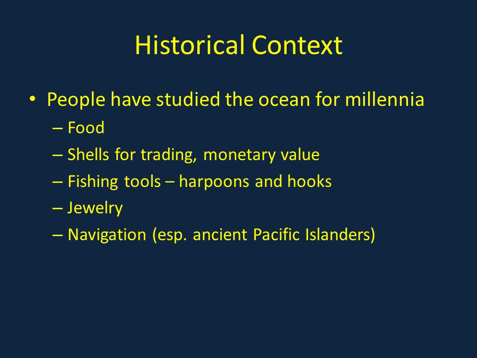 Historical Context People have studied the ocean for millennia – Food – Shells for trading, monetary value – Fishing tools – harpoons and hooks – Jewelry – Navigation (esp.