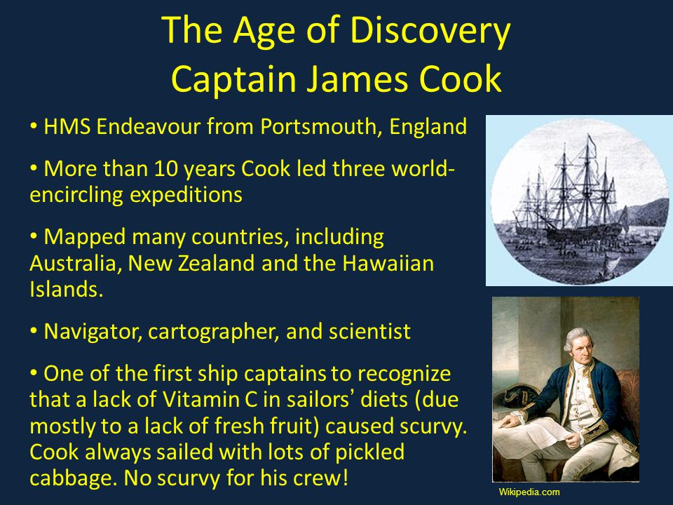 The Age of Discovery Captain James Cook HMS Endeavour from Portsmouth, England More than 10 years Cook led three world- encircling expeditions Mapped many countries, including Australia, New Zealand and the Hawaiian Islands.