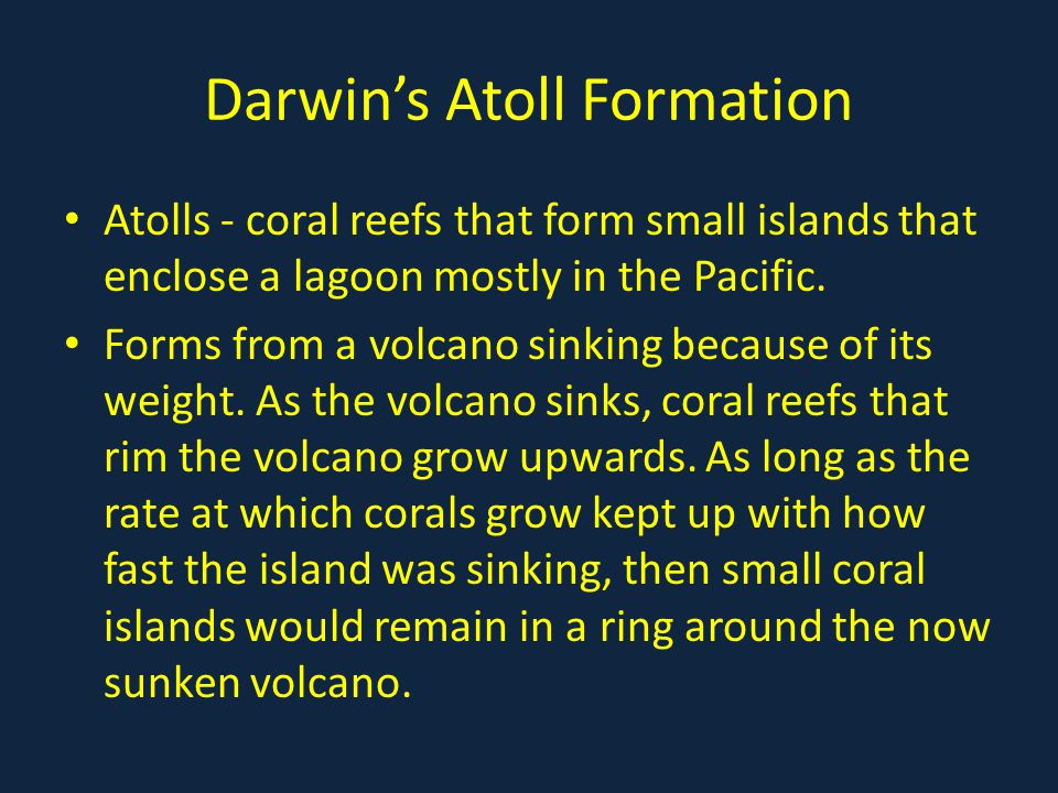 Darwin's Atoll Formation Atolls - coral reefs that form small islands that enclose a lagoon mostly in the Pacific.