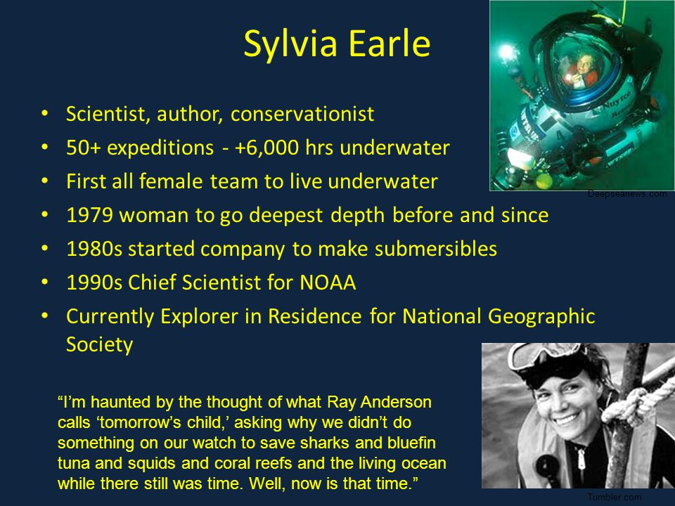 Sylvia Earle Scientist, author, conservationist 50+ expeditions - +6,000 hrs underwater First all female team to live underwater 1979 woman to go deepest depth before and since 1980s started company to make submersibles 1990s Chief Scientist for NOAA Currently Explorer in Residence for National Geographic Society I'm haunted by the thought of what Ray Anderson calls 'tomorrow's child,' asking why we didn't do something on our watch to save sharks and bluefin tuna and squids and coral reefs and the living ocean while there still was time.