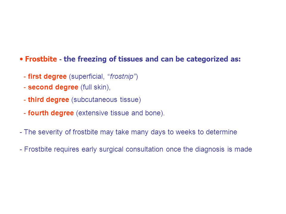 " Frostbite - the freezing of tissues and can be categorized as: - first degree (superficial, ""frostnip"") - second degree (full skin), - third degree"
