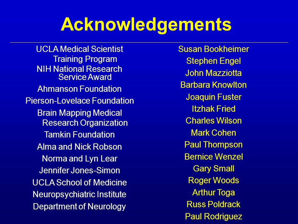 Acknowledgements UCLA Medical Scientist Training Program NIH National Research Service Award Ahmanson Foundation Pierson-Lovelace Foundation Brain Mapping Medical Research Organization Tamkin Foundation Alma and Nick Robson Norma and Lyn Lear Jennifer Jones-Simon UCLA School of Medicine Neuropsychiatric Institute Department of Neurology Susan Bookheimer Stephen Engel John Mazziotta Barbara Knowlton Joaquin Fuster Itzhak Fried Charles Wilson Mark Cohen Paul Thompson Bernice Wenzel Gary Small Roger Woods Arthur Toga Russ Poldrack Paul Rodriguez