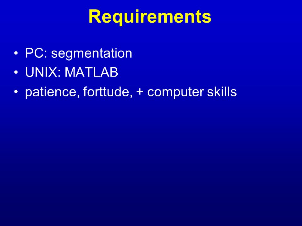 Requirements PC: segmentation UNIX: MATLAB patience, forttude, + computer skills
