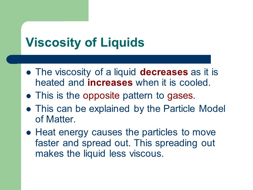 Viscosity of Liquids The viscosity of a liquid decreases as it is heated and increases when it is cooled. This is the opposite pattern to gases. This