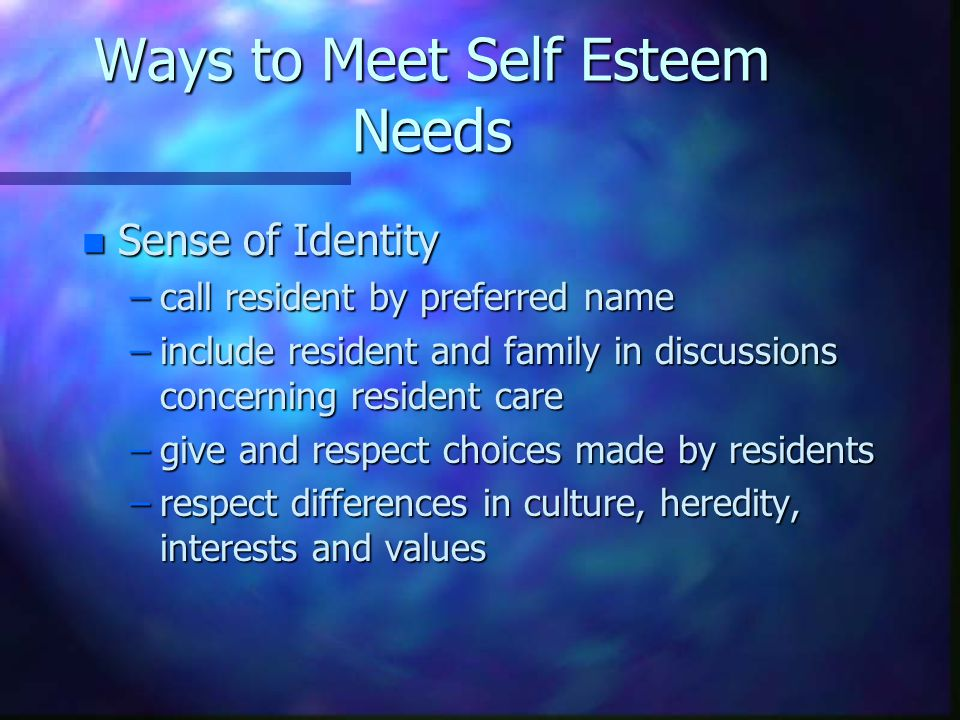 Ways to Meet Self Esteem Needs n Sense of Identity –call resident by preferred name –include resident and family in discussions concerning resident care –give and respect choices made by residents –respect differences in culture, heredity, interests and values