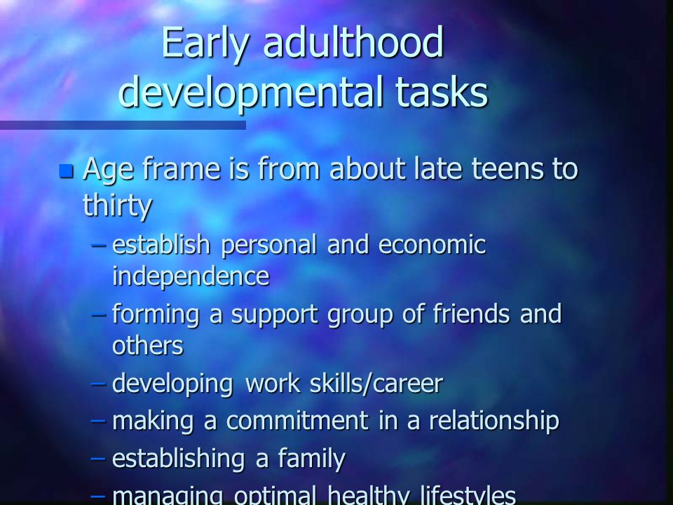 Early adulthood developmental tasks n Age frame is from about late teens to thirty –establish personal and economic independence –forming a support group of friends and others –developing work skills/career –making a commitment in a relationship –establishing a family –managing optimal healthy lifestyles