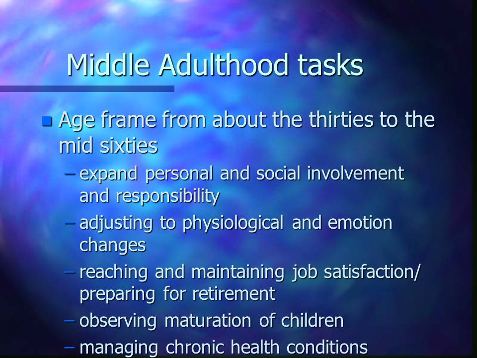 Middle Adulthood tasks n Age frame from about the thirties to the mid sixties –expand personal and social involvement and responsibility –adjusting to physiological and emotion changes –reaching and maintaining job satisfaction/ preparing for retirement –observing maturation of children –managing chronic health conditions