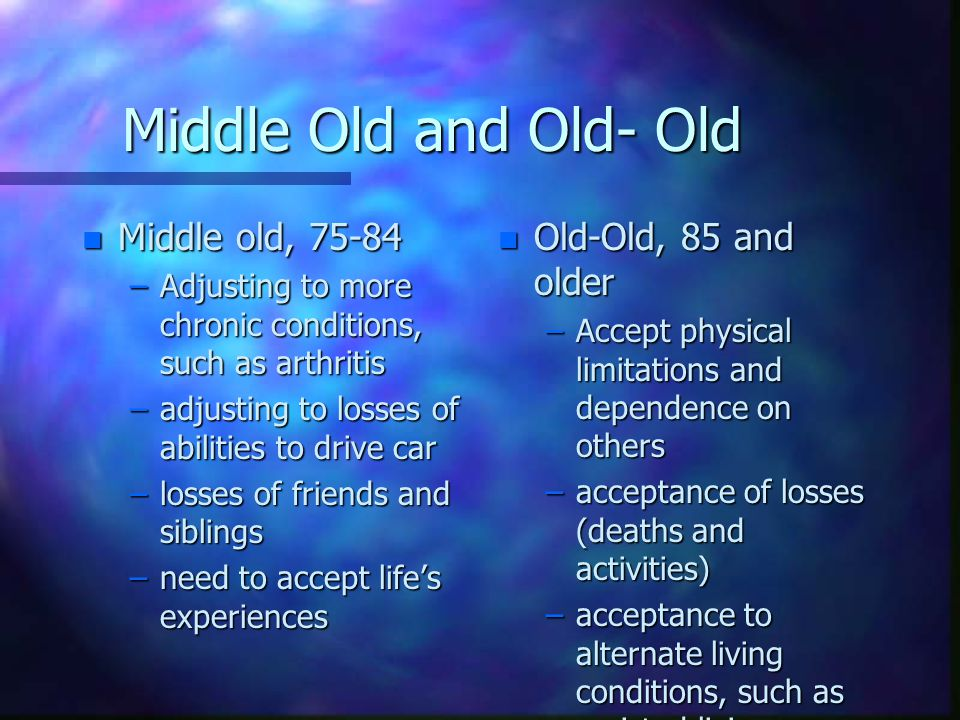 Middle Old and Old- Old n Middle old, 75-84 –Adjusting to more chronic conditions, such as arthritis –adjusting to losses of abilities to drive car –losses of friends and siblings –need to accept life's experiences n Old-Old, 85 and older –Accept physical limitations and dependence on others –acceptance of losses (deaths and activities) –acceptance to alternate living conditions, such as assisted living or long term care