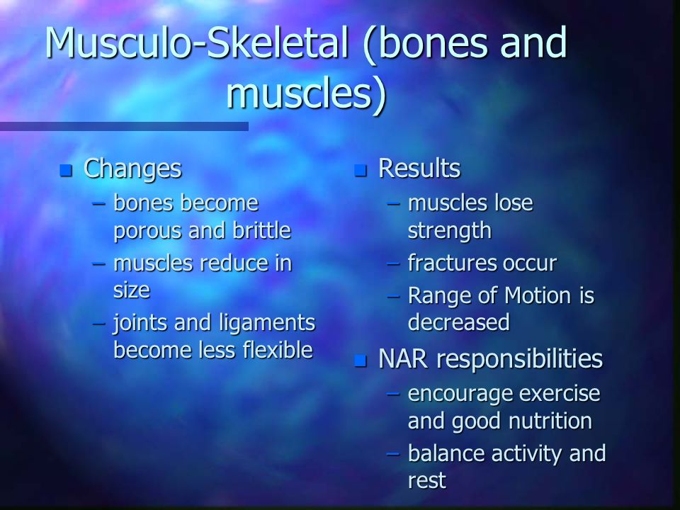 Musculo-Skeletal (bones and muscles) n Changes –bones become porous and brittle –muscles reduce in size –joints and ligaments become less flexible n Results –muscles lose strength –fractures occur –Range of Motion is decreased n NAR responsibilities –encourage exercise and good nutrition –balance activity and rest